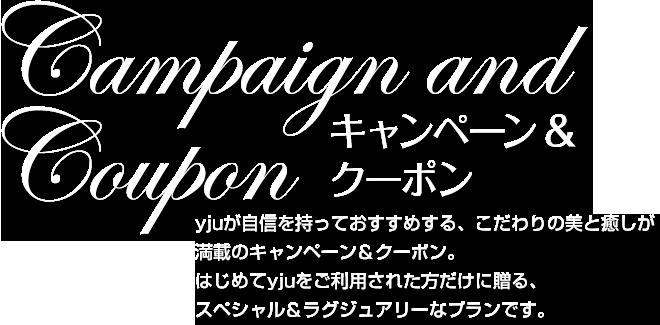 キャンペーン&クーポン yjuが自信を持っておすすめする、こだわりの美と癒しが満載のキャンペーンクーポン。はじめてyjuをご利用された方だけに贈る、スペシャル&ラグジュアリーなプランです。